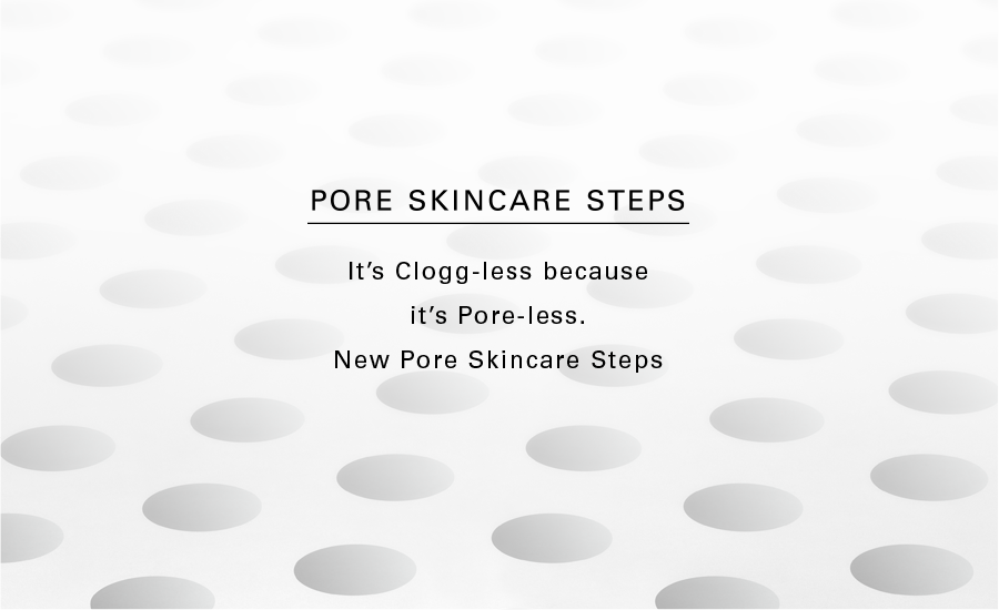 Pore Skincare Steps. It's Clogg-less because it's Pore-less. New Pore Skincare Steps.